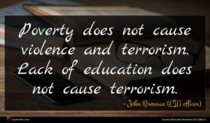 John Brennan (CIA officer) quote : Poverty does not cause ...
