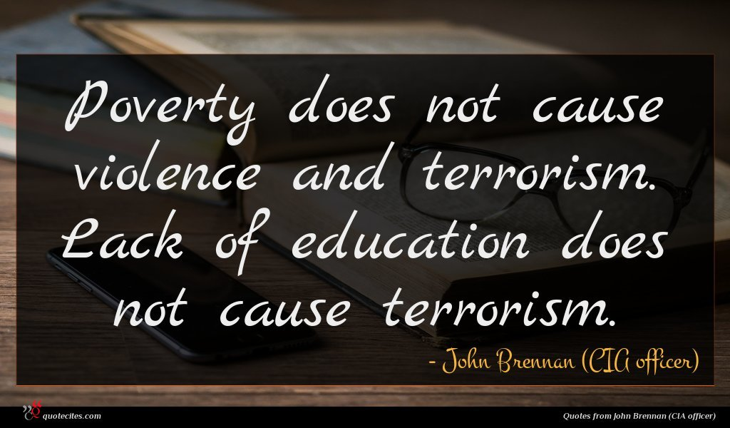Poverty does not cause violence and terrorism. Lack of education does not cause terrorism.