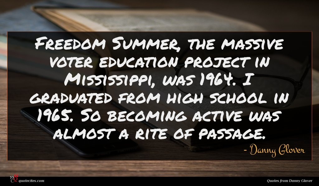 Freedom Summer, the massive voter education project in Mississippi, was 1964. I graduated from high school in 1965. So becoming active was almost a rite of passage.