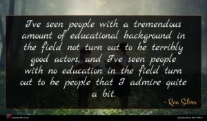 Ron Silver quote : I've seen people with ...