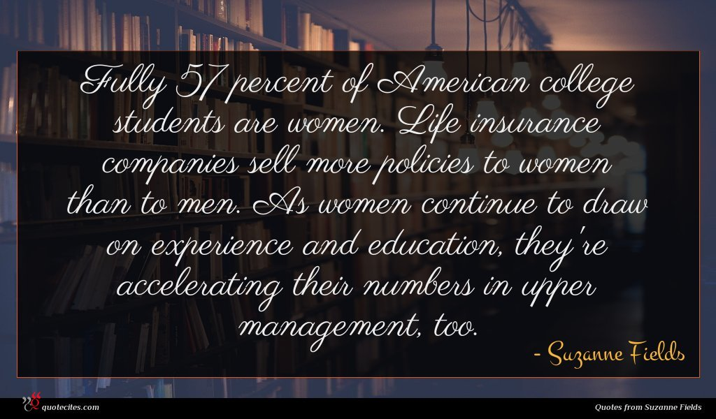 Fully 57 percent of American college students are women. Life insurance companies sell more policies to women than to men. As women continue to draw on experience and education, they're accelerating their numbers in upper management, too.