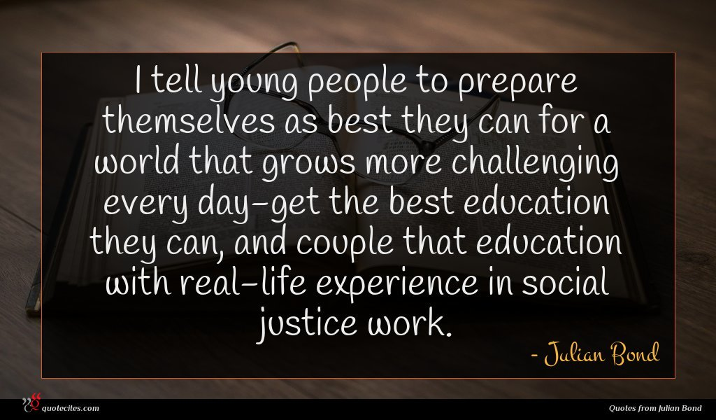 I tell young people to prepare themselves as best they can for a world that grows more challenging every day-get the best education they can, and couple that education with real-life experience in social justice work.