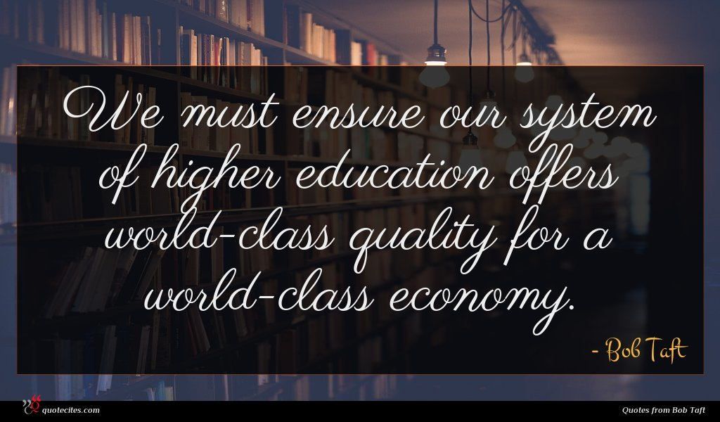 We must ensure our system of higher education offers world-class quality for a world-class economy.