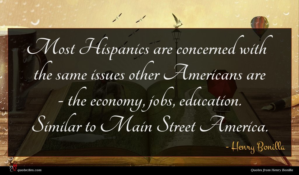 Most Hispanics are concerned with the same issues other Americans are - the economy, jobs, education. Similar to Main Street America.