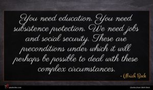 Ulrich Beck quote : You need education You ...