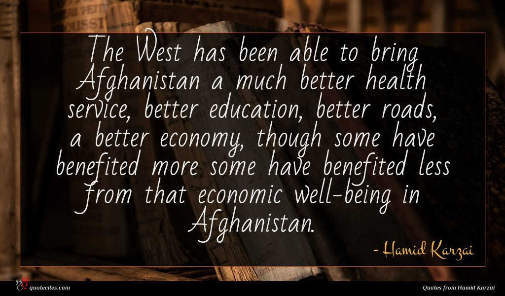 The West has been able to bring Afghanistan a much better health service, better education, better roads, a better economy, though some have benefited more some have benefited less from that economic well-being in Afghanistan.