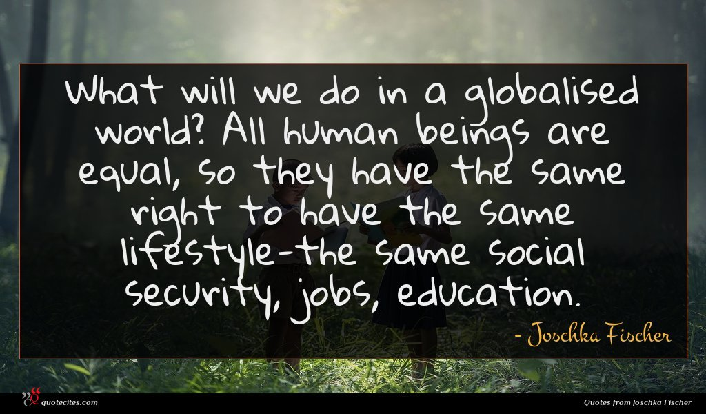 What will we do in a globalised world? All human beings are equal, so they have the same right to have the same lifestyle-the same social security, jobs, education.