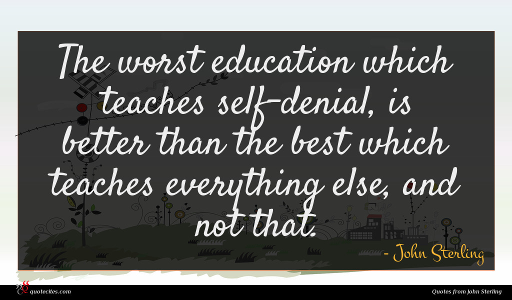 The worst education which teaches self-denial, is better than the best which teaches everything else, and not that.