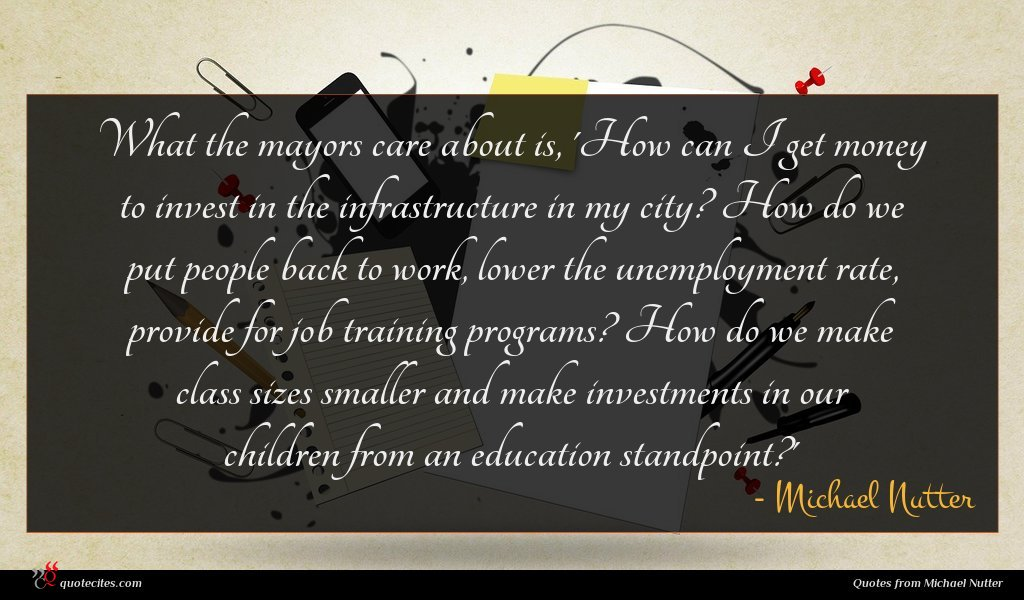 What the mayors care about is, 'How can I get money to invest in the infrastructure in my city? How do we put people back to work, lower the unemployment rate, provide for job training programs? How do we make class sizes smaller and make investments in our children from an education standpoint?'