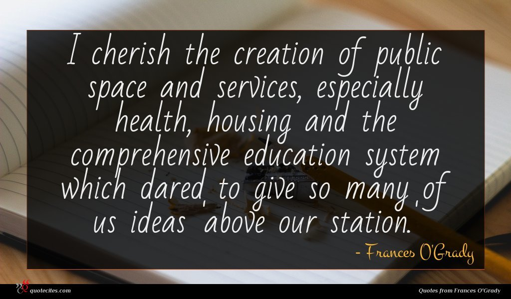 I cherish the creation of public space and services, especially health, housing and the comprehensive education system which dared to give so many of us ideas 'above our station.'