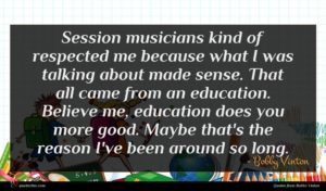 Bobby Vinton quote : Session musicians kind of ...