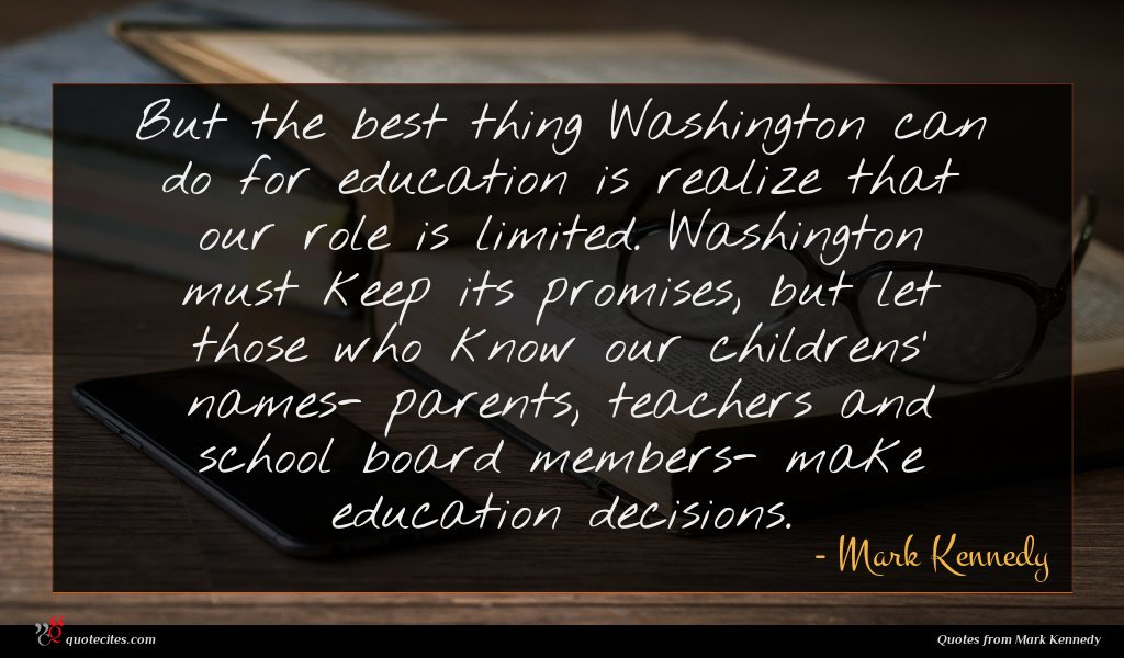 But the best thing Washington can do for education is realize that our role is limited. Washington must keep its promises, but let those who know our childrens' names- parents, teachers and school board members- make education decisions.