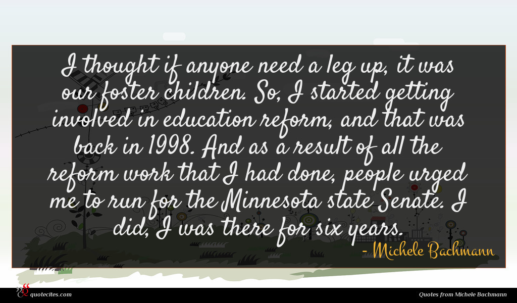 I thought if anyone need a leg up, it was our foster children. So, I started getting involved in education reform, and that was back in 1998. And as a result of all the reform work that I had done, people urged me to run for the Minnesota state Senate. I did, I was there for six years.