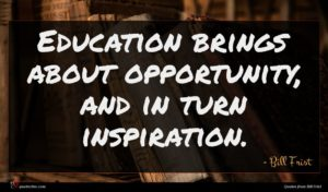 Bill Frist quote : Education brings about opportunity ...