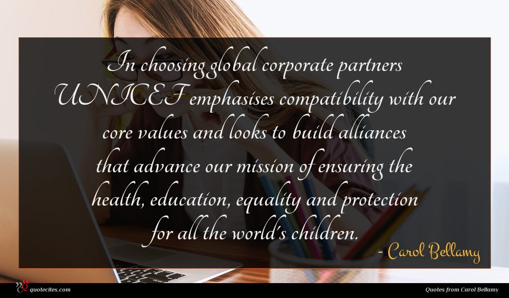In choosing global corporate partners UNICEF emphasises compatibility with our core values and looks to build alliances that advance our mission of ensuring the health, education, equality and protection for all the world's children.