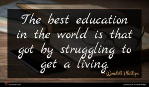 Wendell Phillips quote : The best education in ...