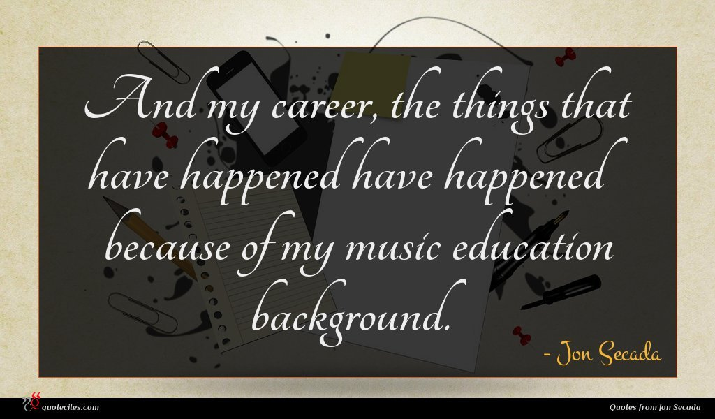 And my career, the things that have happened have happened because of my music education background.