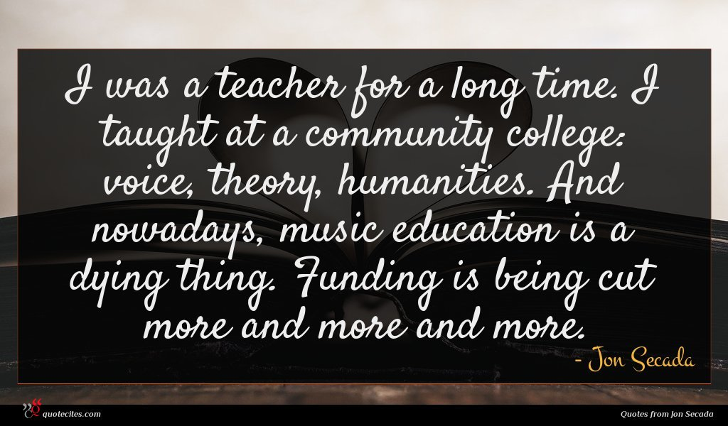 I was a teacher for a long time. I taught at a community college: voice, theory, humanities. And nowadays, music education is a dying thing. Funding is being cut more and more and more.