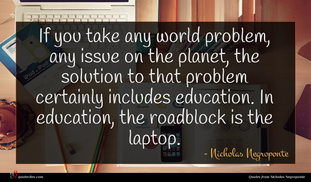 If you take any world problem, any issue on the planet, the solution to that problem certainly includes education. In education, the roadblock is the laptop.