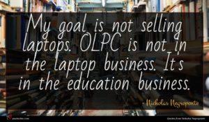 Nicholas Negroponte quote : My goal is not ...