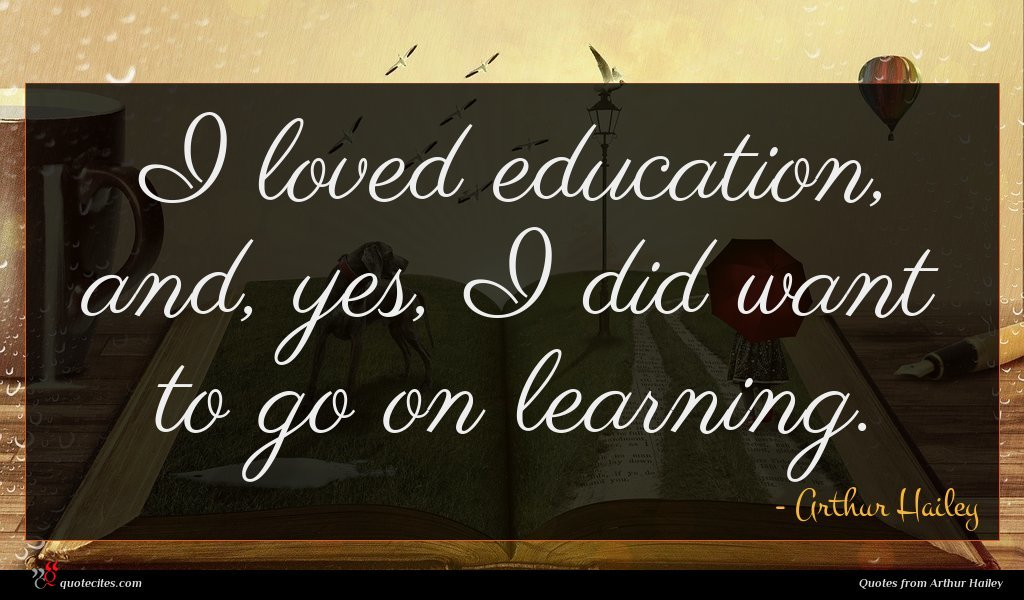 I loved education, and, yes, I did want to go on learning.
