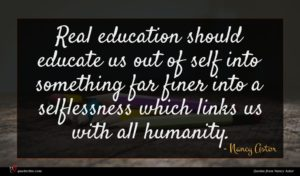 Nancy Astor quote : Real education should educate ...