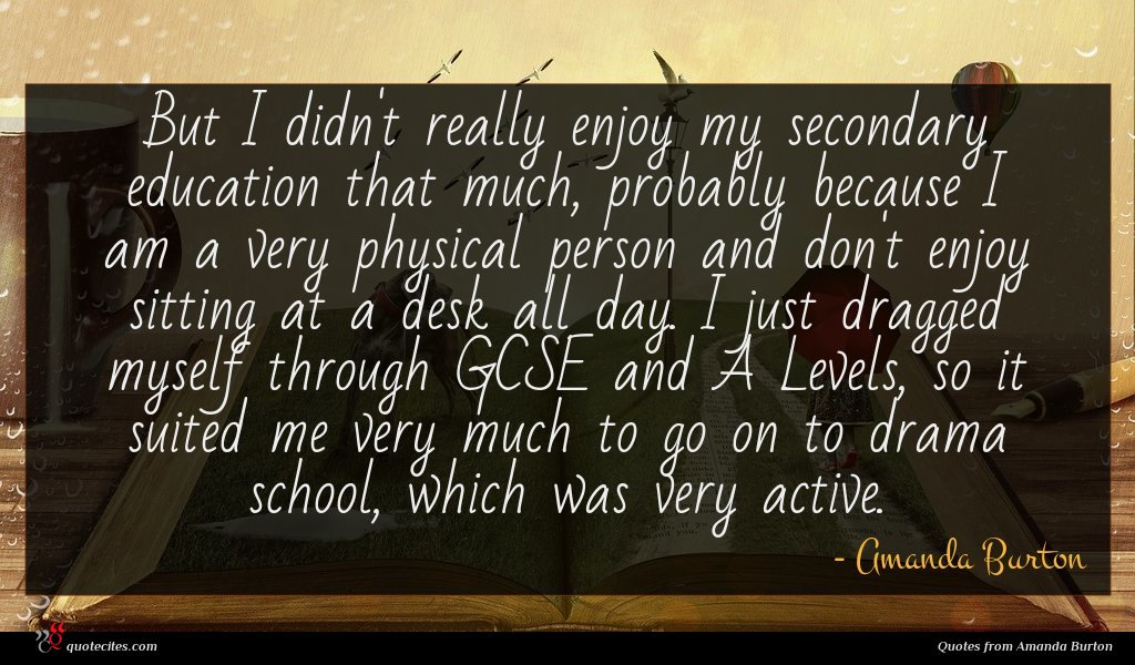 But I didn't really enjoy my secondary education that much, probably because I am a very physical person and don't enjoy sitting at a desk all day. I just dragged myself through GCSE and A Levels, so it suited me very much to go on to drama school, which was very active.