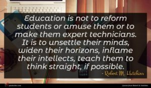 Robert M. Hutchins quote : Education is not to ...