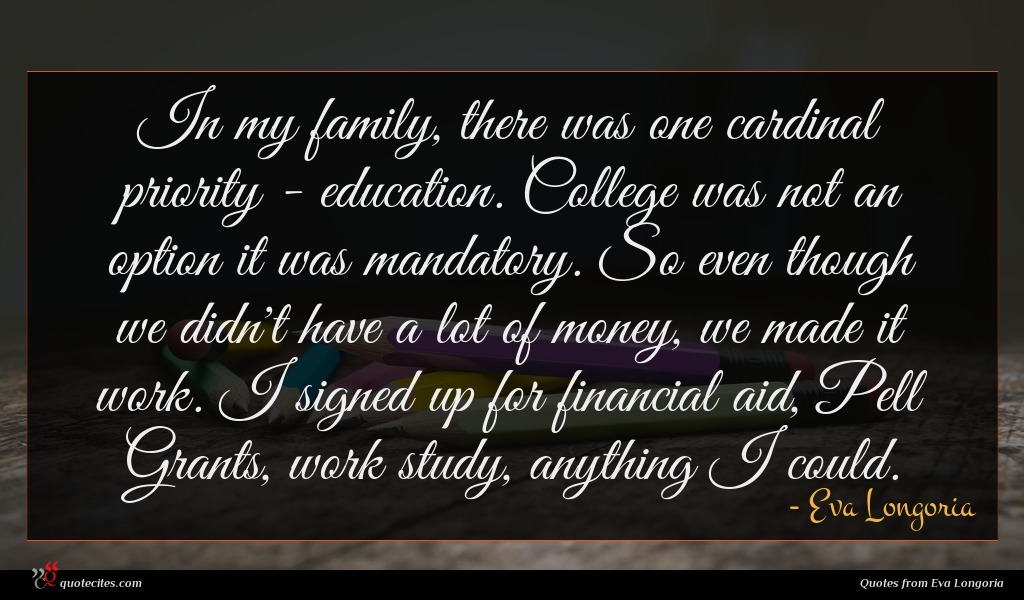 In my family, there was one cardinal priority - education. College was not an option it was mandatory. So even though we didn't have a lot of money, we made it work. I signed up for financial aid, Pell Grants, work study, anything I could.