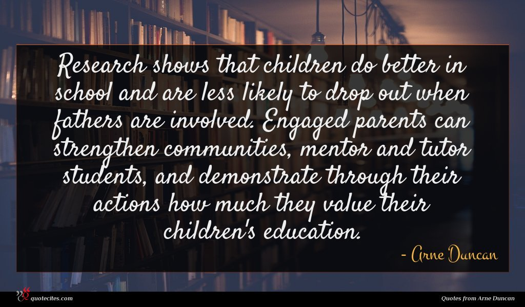 Research shows that children do better in school and are less likely to drop out when fathers are involved. Engaged parents can strengthen communities, mentor and tutor students, and demonstrate through their actions how much they value their children's education.