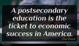 Arne Duncan quote : A postsecondary education is ...