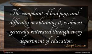 Joseph Lancaster quote : The complaint of bad ...