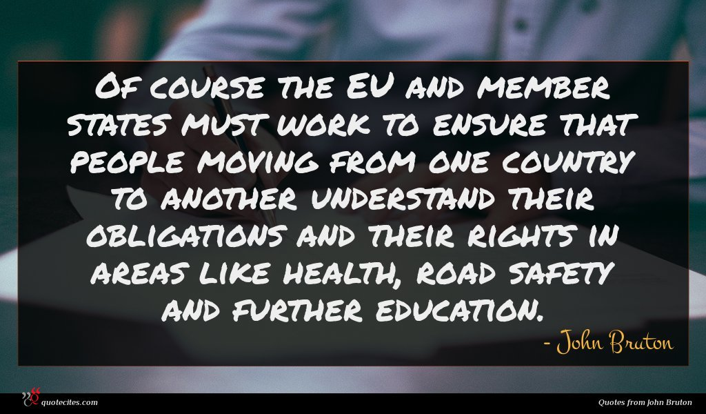 Of course the EU and member states must work to ensure that people moving from one country to another understand their obligations and their rights in areas like health, road safety and further education.