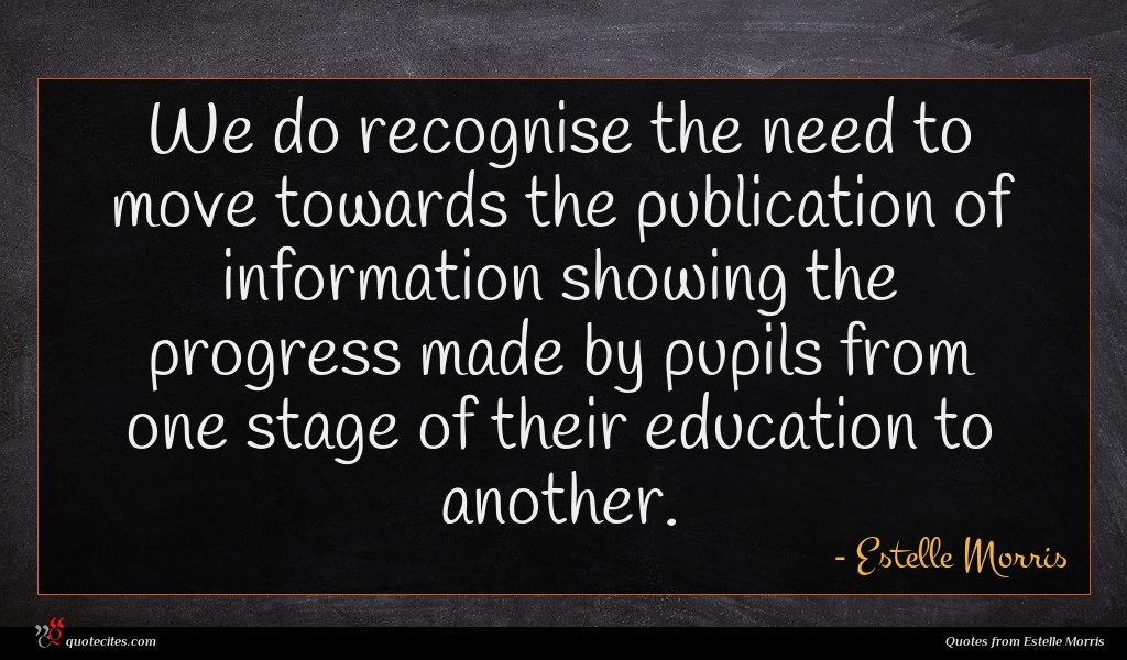 We do recognise the need to move towards the publication of information showing the progress made by pupils from one stage of their education to another.