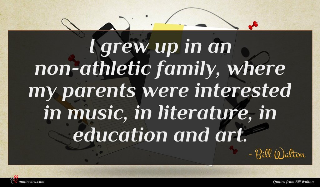 I grew up in an non-athletic family, where my parents were interested in music, in literature, in education and art.