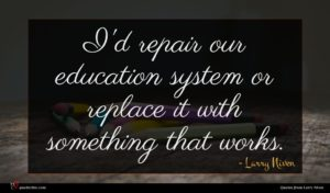 Larry Niven quote : I'd repair our education ...