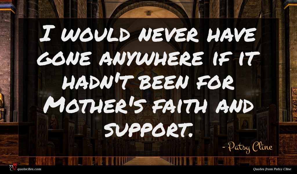 I would never have gone anywhere if it hadn't been for Mother's faith and support.