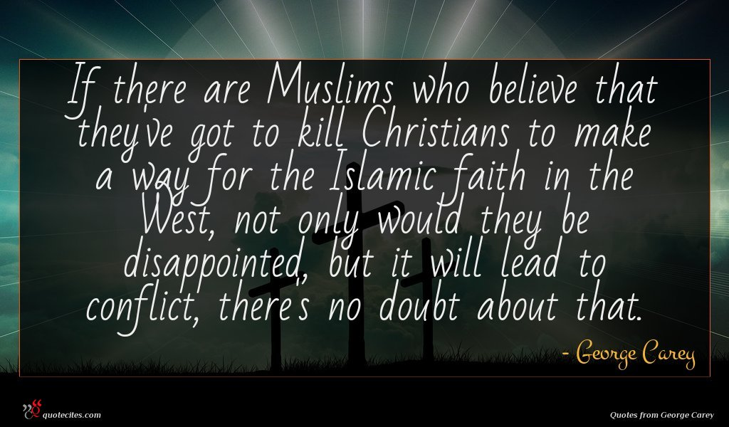 If there are Muslims who believe that they've got to kill Christians to make a way for the Islamic faith in the West, not only would they be disappointed, but it will lead to conflict, there's no doubt about that.