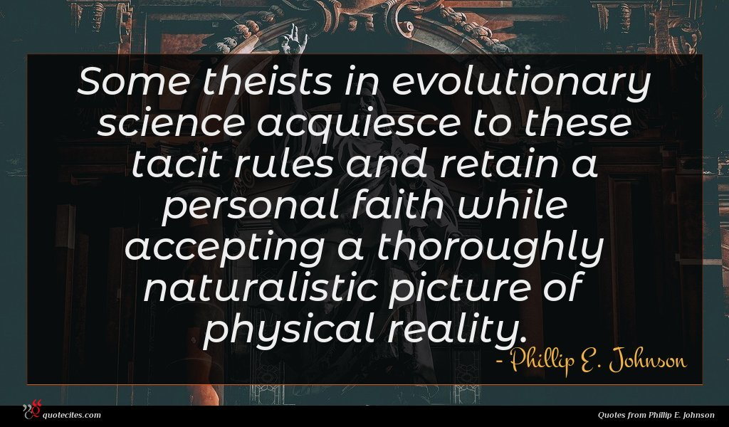 Some theists in evolutionary science acquiesce to these tacit rules and retain a personal faith while accepting a thoroughly naturalistic picture of physical reality.