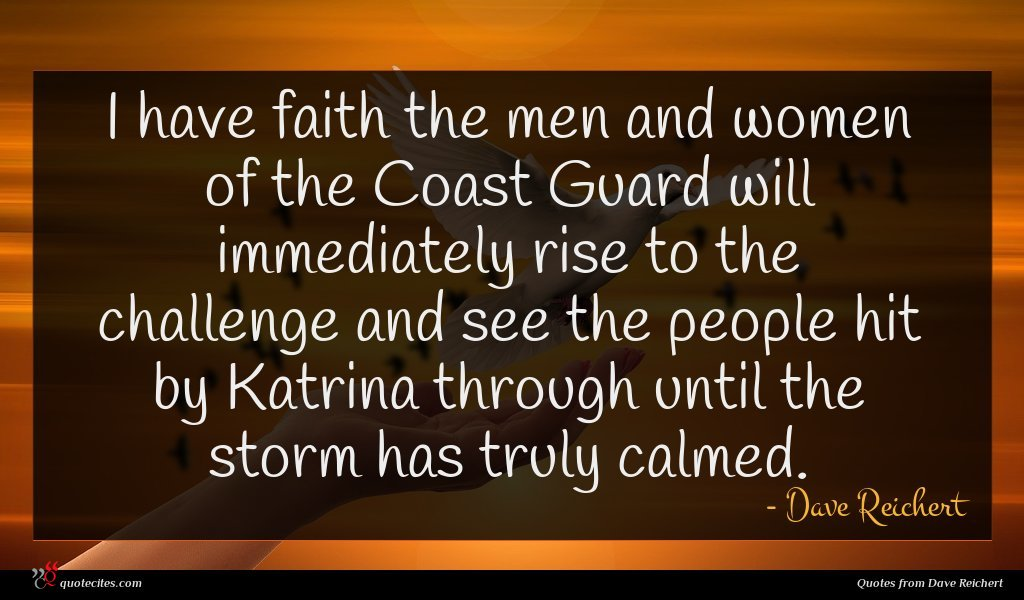 I have faith the men and women of the Coast Guard will immediately rise to the challenge and see the people hit by Katrina through until the storm has truly calmed.