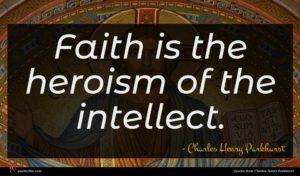 Charles Henry Parkhurst quote : Faith is the heroism ...