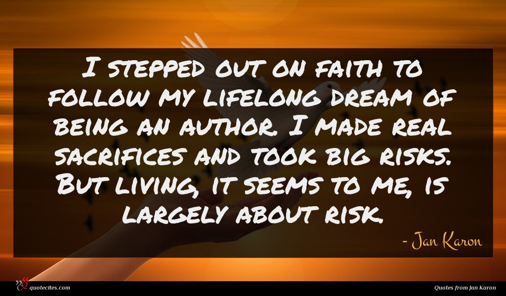 I stepped out on faith to follow my lifelong dream of being an author. I made real sacrifices and took big risks. But living, it seems to me, is largely about risk.