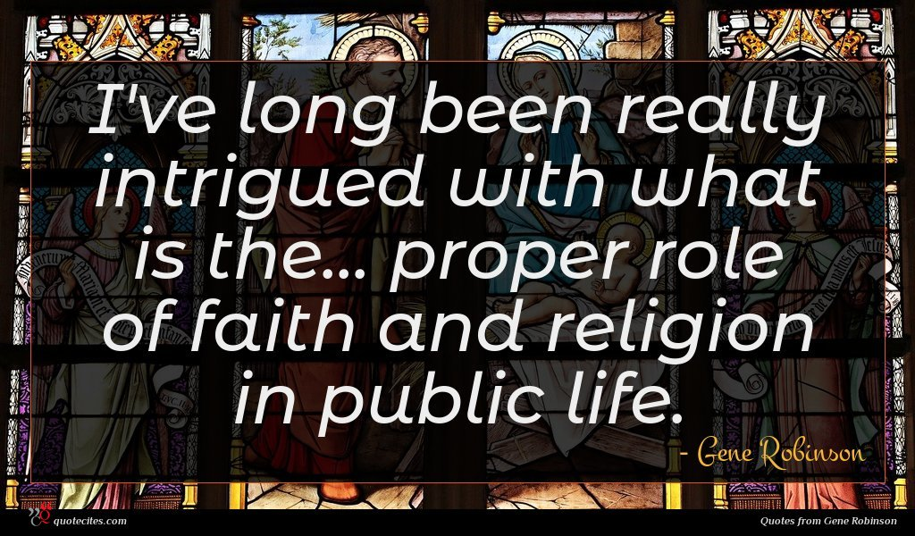I've long been really intrigued with what is the... proper role of faith and religion in public life.