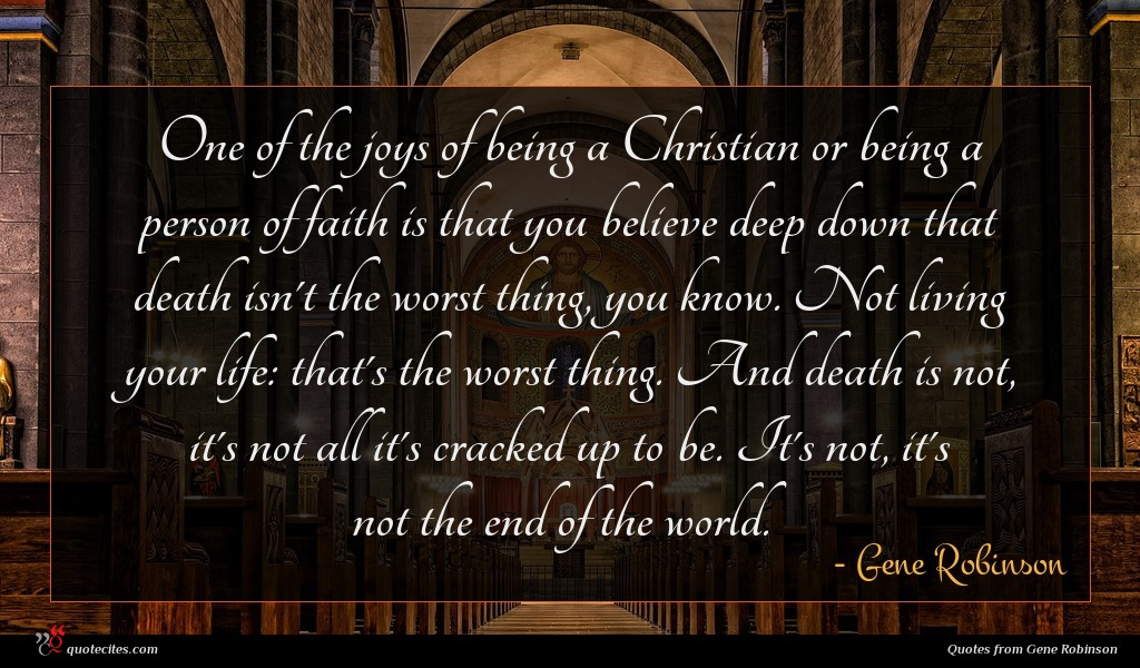 One of the joys of being a Christian or being a person of faith is that you believe deep down that death isn't the worst thing, you know. Not living your life: that's the worst thing. And death is not, it's not all it's cracked up to be. It's not, it's not the end of the world.