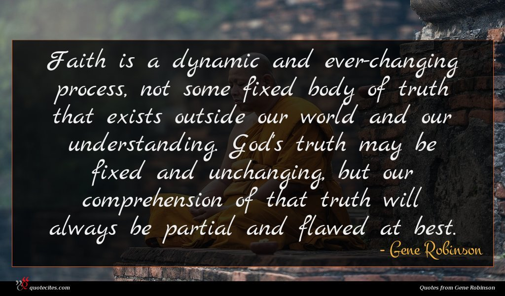 Faith is a dynamic and ever-changing process, not some fixed body of truth that exists outside our world and our understanding. God's truth may be fixed and unchanging, but our comprehension of that truth will always be partial and flawed at best.