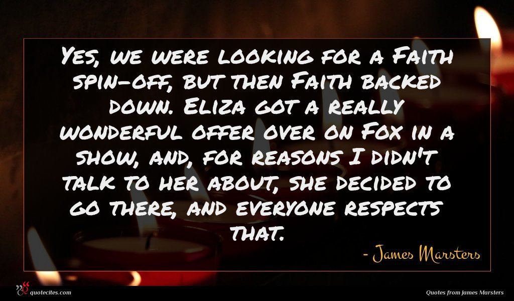 Yes, we were looking for a Faith spin-off, but then Faith backed down. Eliza got a really wonderful offer over on Fox in a show, and, for reasons I didn't talk to her about, she decided to go there, and everyone respects that.