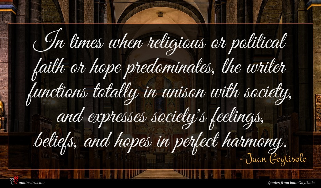 In times when religious or political faith or hope predominates, the writer functions totally in unison with society, and expresses society's feelings, beliefs, and hopes in perfect harmony.