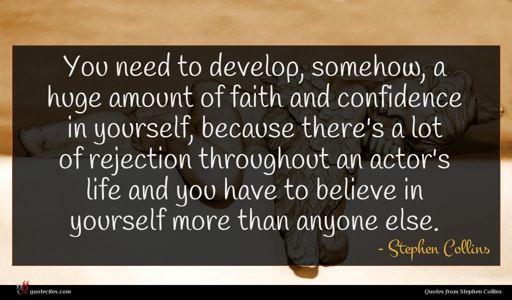 You need to develop, somehow, a huge amount of faith and confidence in yourself, because there's a lot of rejection throughout an actor's life and you have to believe in yourself more than anyone else.