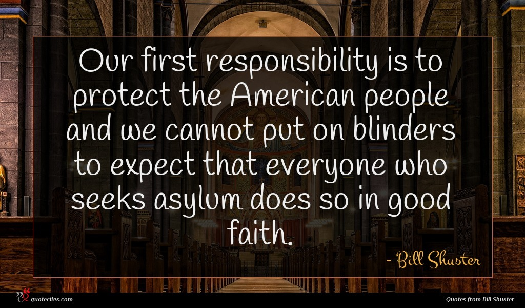 Our first responsibility is to protect the American people and we cannot put on blinders to expect that everyone who seeks asylum does so in good faith.