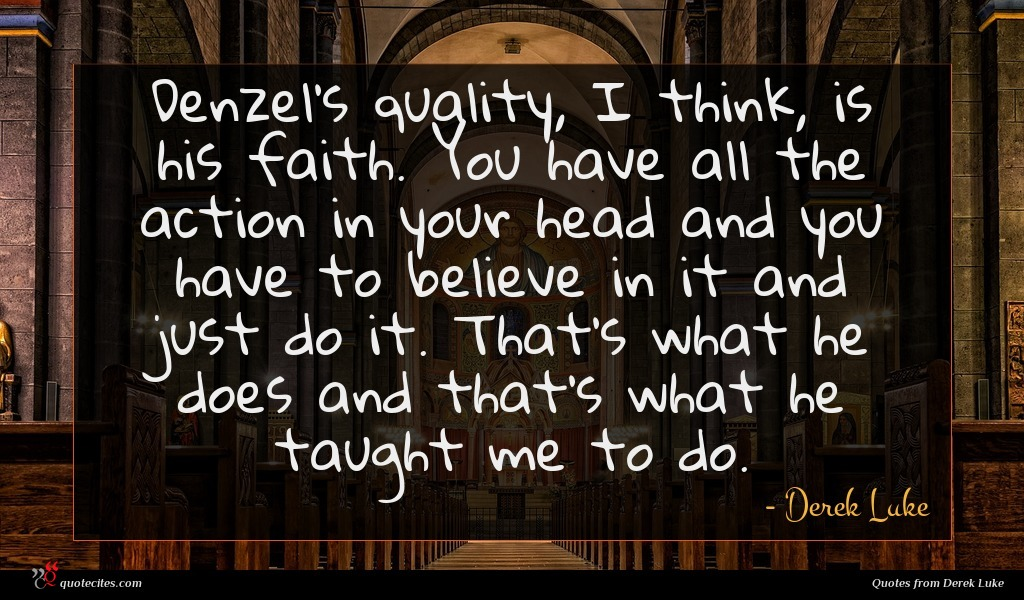 Denzel's quality, I think, is his faith. You have all the action in your head and you have to believe in it and just do it. That's what he does and that's what he taught me to do.